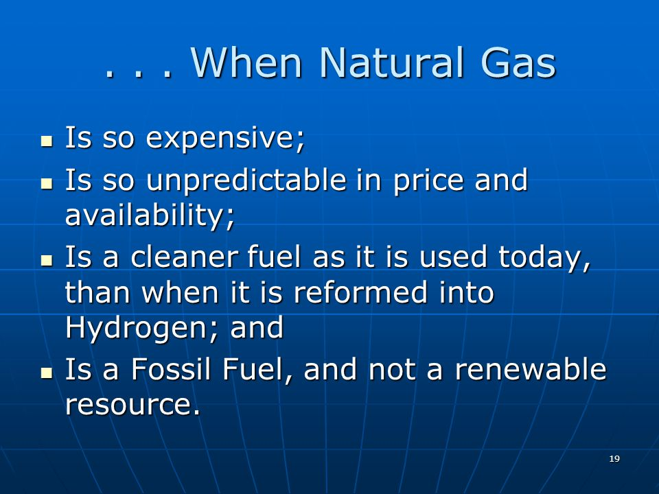 19... When Natural Gas Is so expensive; Is so expensive; Is so unpredictable in price and availability; Is so unpredictable in price and availability;