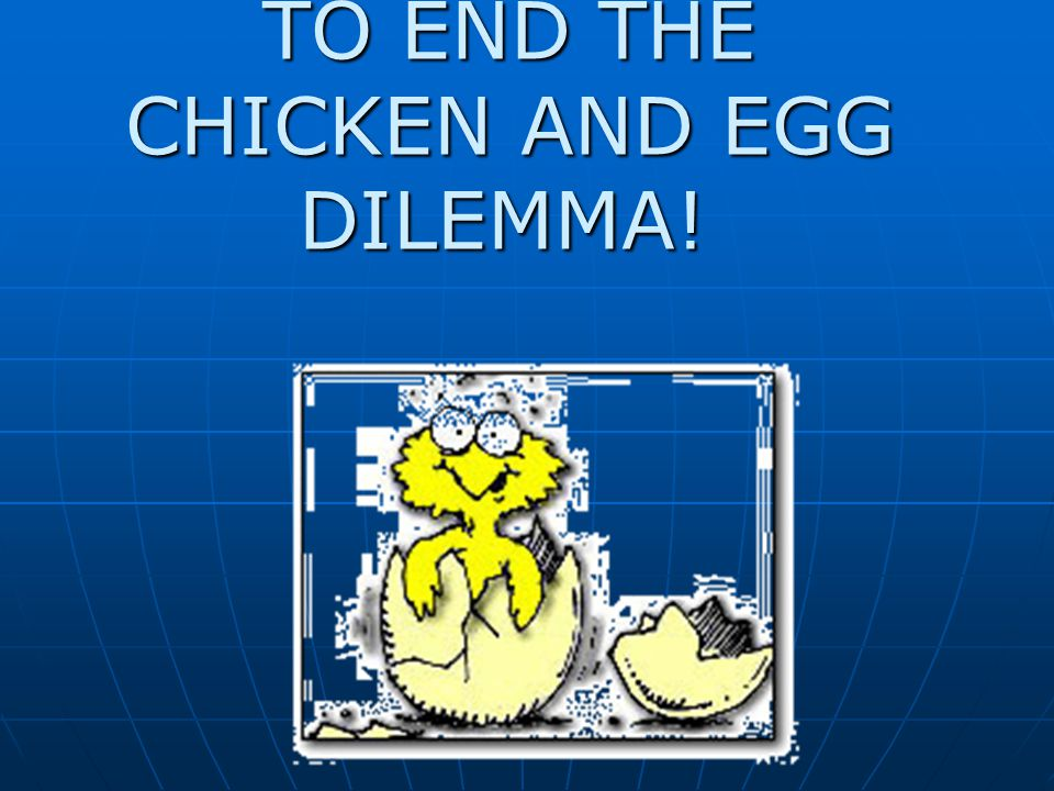TO END THE CHICKEN AND EGG DILEMMA!