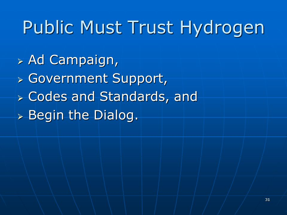 31 Public Must Trust Hydrogen Ad Campaign, Ad Campaign, Government Support, Government Support, Codes and Standards, and Codes and Standards, and Begin the Dialog.