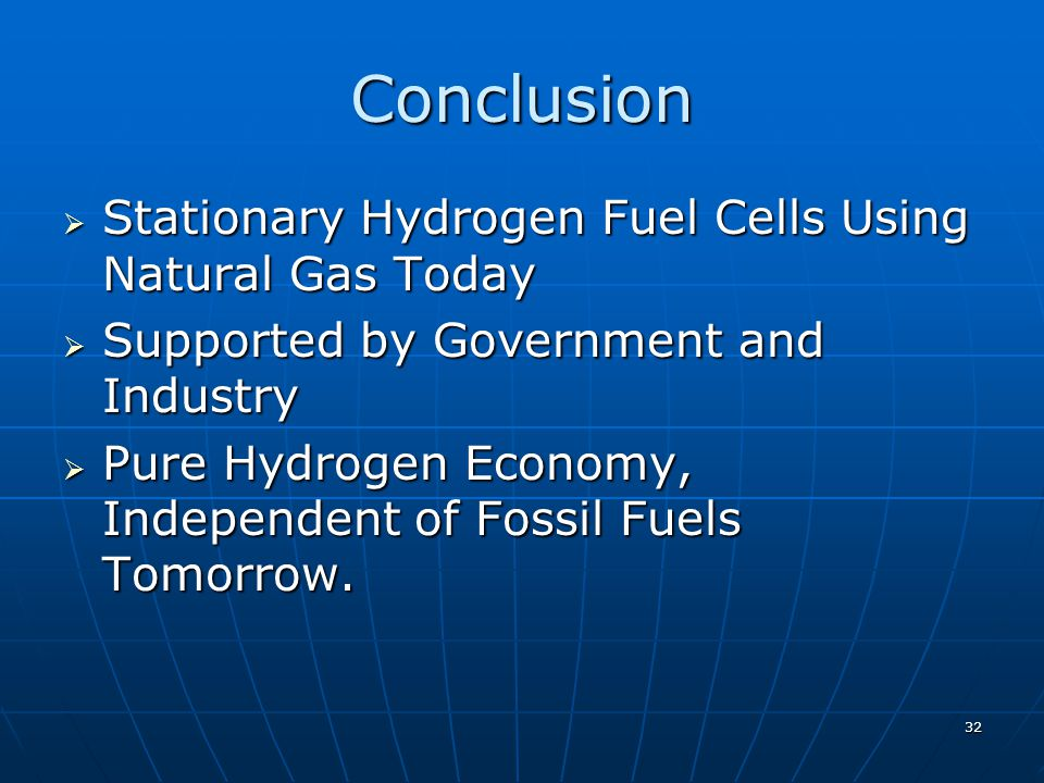 32 Conclusion Stationary Hydrogen Fuel Cells Using Natural Gas Today Stationary Hydrogen Fuel Cells Using Natural Gas Today Supported by Government and Industry Supported by Government and Industry Pure Hydrogen Economy, Independent of Fossil Fuels Tomorrow.