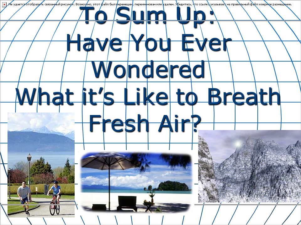 To Sum Up: Have You Ever Wondered What its Like to Breath Fresh Air