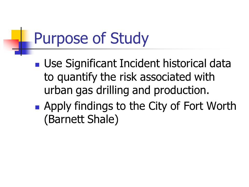 Purpose of Study Use Significant Incident historical data to quantify the risk associated with urban gas drilling and production.