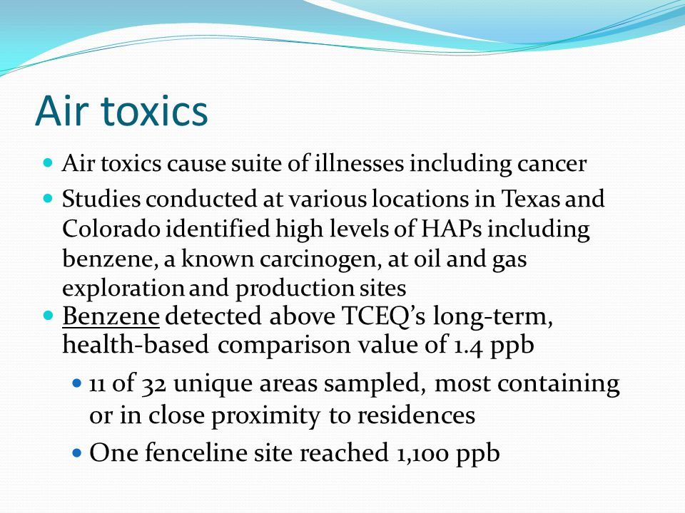 Air toxics Air toxics cause suite of illnesses including cancer Studies conducted at various locations in Texas and Colorado identified high levels of HAPs including benzene, a known carcinogen, at oil and gas exploration and production sites Benzene detected above TCEQs long-term, health-based comparison value of 1.4 ppb 11 of 32 unique areas sampled, most containing or in close proximity to residences One fenceline site reached 1,100 ppb