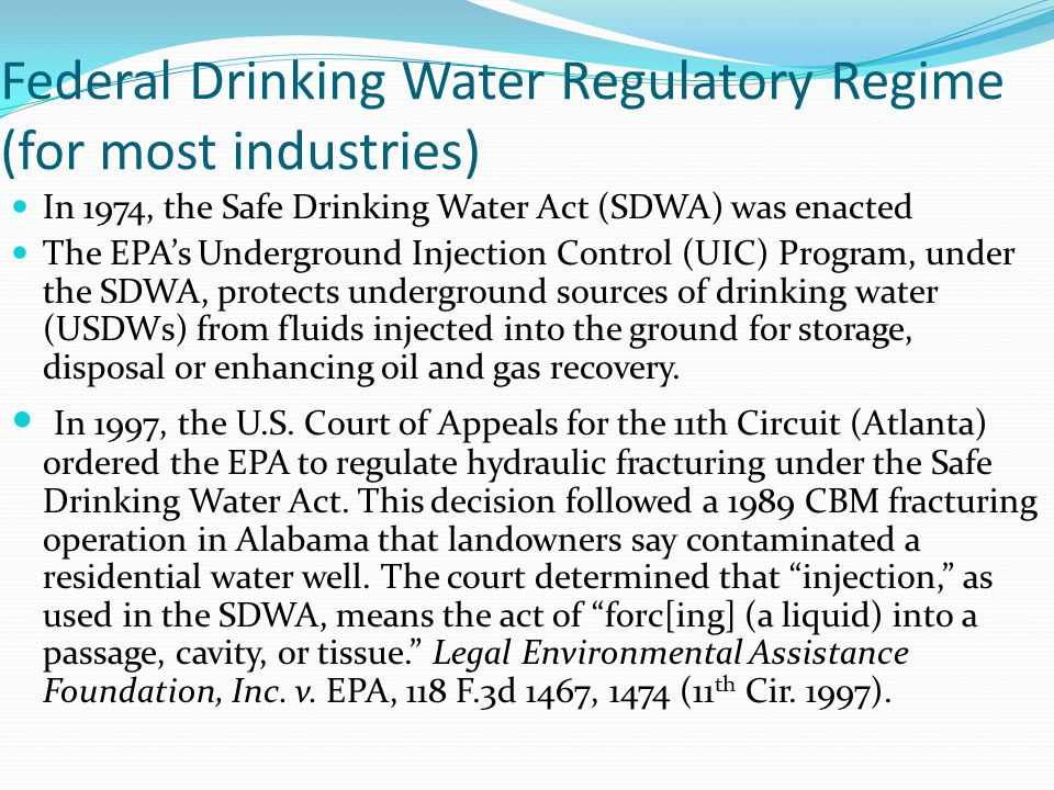 Federal Drinking Water Regulatory Regime (for most industries) In 1974, the Safe Drinking Water Act (SDWA) was enacted The EPAs Underground Injection Control (UIC) Program, under the SDWA, protects underground sources of drinking water (USDWs) from fluids injected into the ground for storage, disposal or enhancing oil and gas recovery.