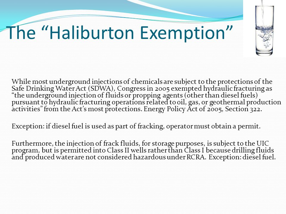 The Haliburton Exemption While most underground injections of chemicals are subject to the protections of the Safe Drinking Water Act (SDWA), Congress in 2005 exempted hydraulic fracturing as the underground injection of fluids or propping agents (other than diesel fuels) pursuant to hydraulic fracturing operations related to oil, gas, or geothermal production activities from the Acts most protections.