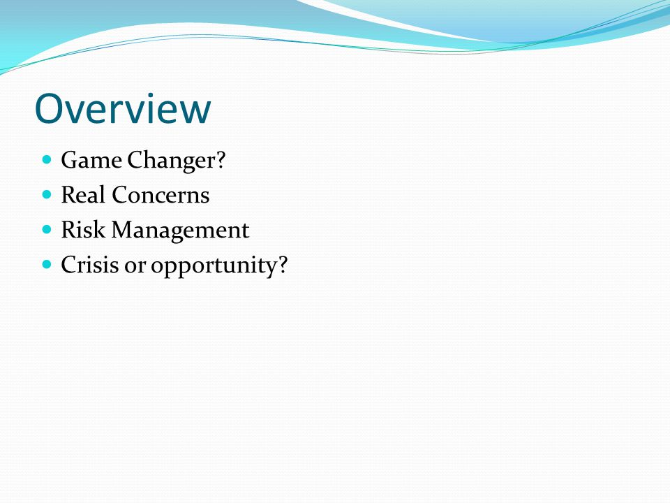 Overview Game Changer Real Concerns Risk Management Crisis or opportunity
