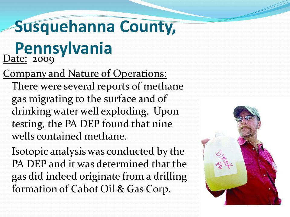 Susquehanna County, Pennsylvania Date: 2009 Company and Nature of Operations: There were several reports of methane gas migrating to the surface and of drinking water well exploding.