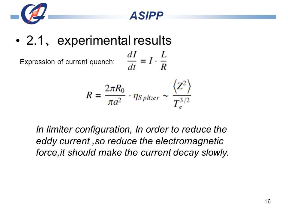 16 2.1 experimental results ASIPP In limiter configuration, In order to reduce the eddy current,so reduce the electromagnetic force,it should make the current decay slowly.