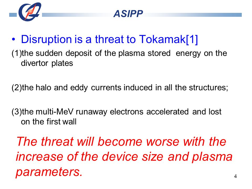 4 Disruption is a threat to Tokamak[1] (1)the sudden deposit of the plasma stored energy on the divertor plates (2)the halo and eddy currents induced in all the structures; (3)the multi-MeV runaway electrons accelerated and lost on the first wall ASIPP The threat will become worse with the increase of the device size and plasma parameters.