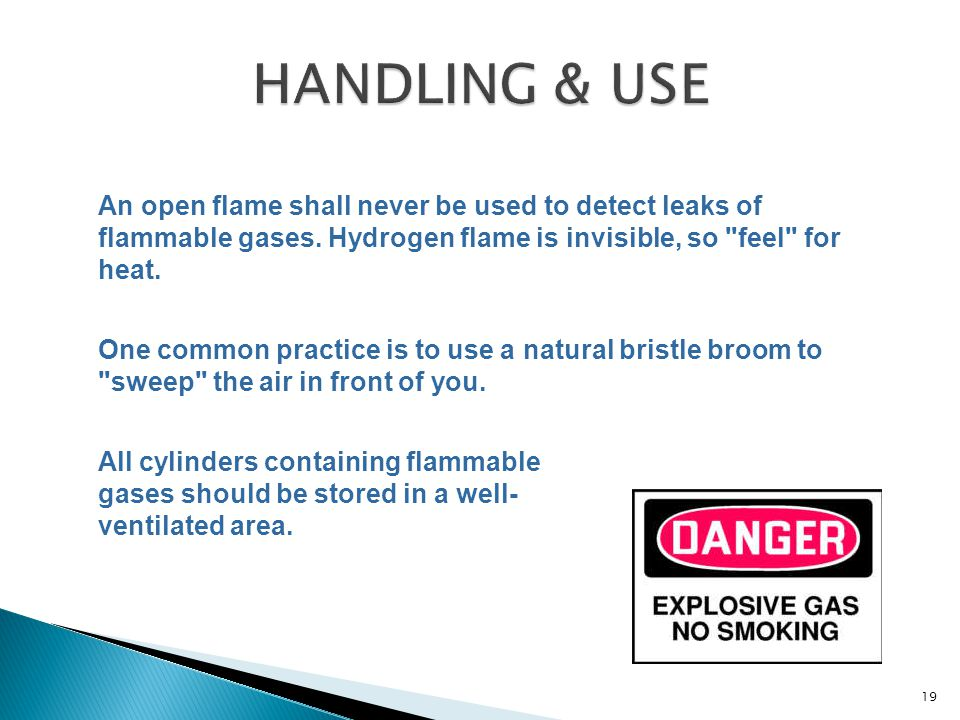 An open flame shall never be used to detect leaks of flammable gases. Hydrogen flame is invisible, so