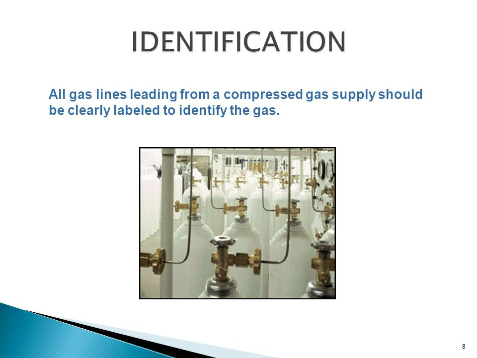 All gas lines leading from a compressed gas supply should be clearly labeled to identify the gas. 8