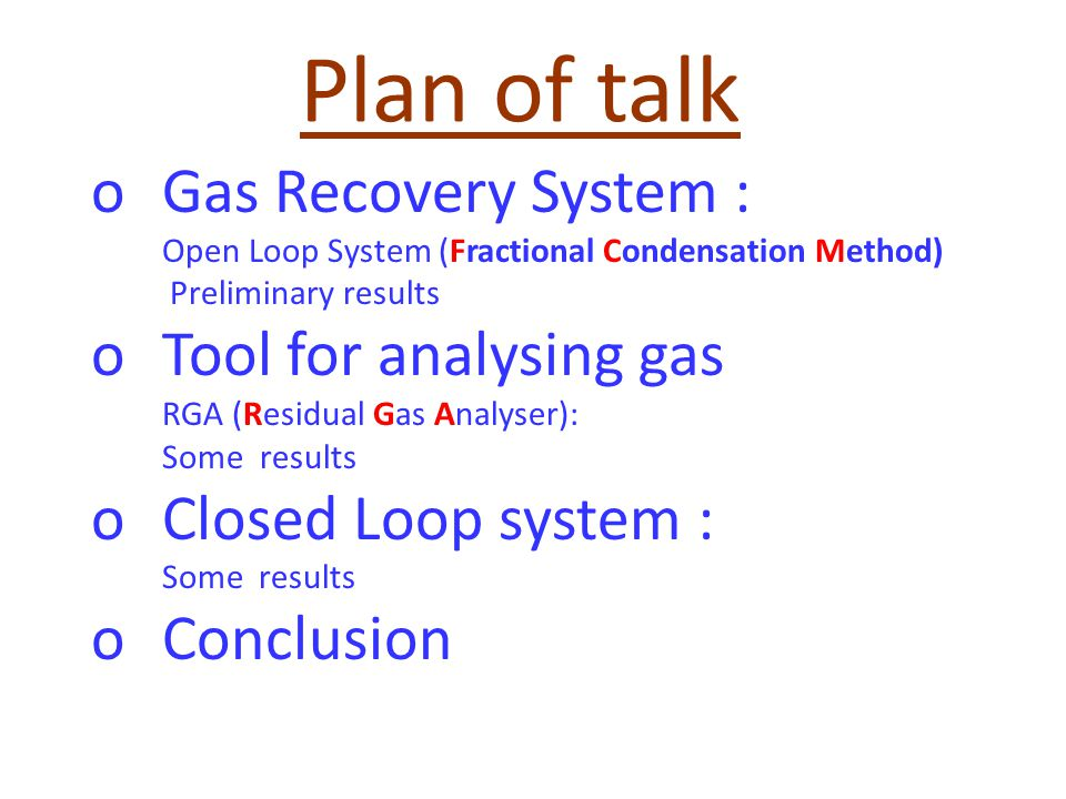Plan of talk oGas Recovery System : Open Loop System (Fractional Condensation Method) Preliminary results oTool for analysing gas RGA (Residual Gas Analyser): Some results oClosed Loop system : Some results oConclusion