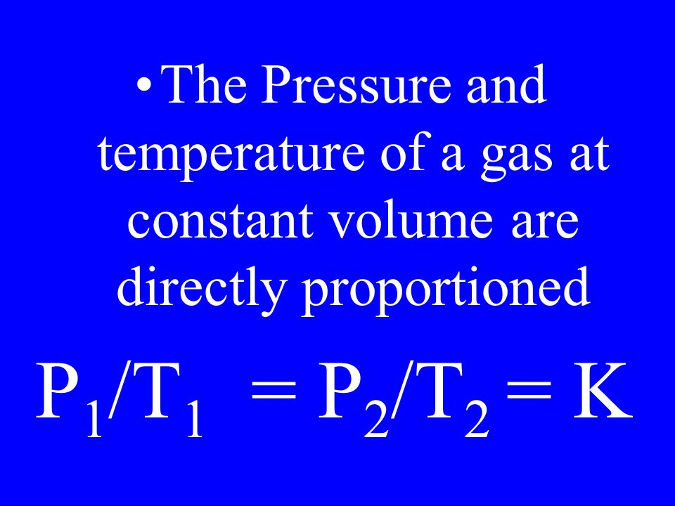 The Pressure and temperature of a gas at constant volume are directly proportioned P 1 /T 1 = P 2 /T 2 = K