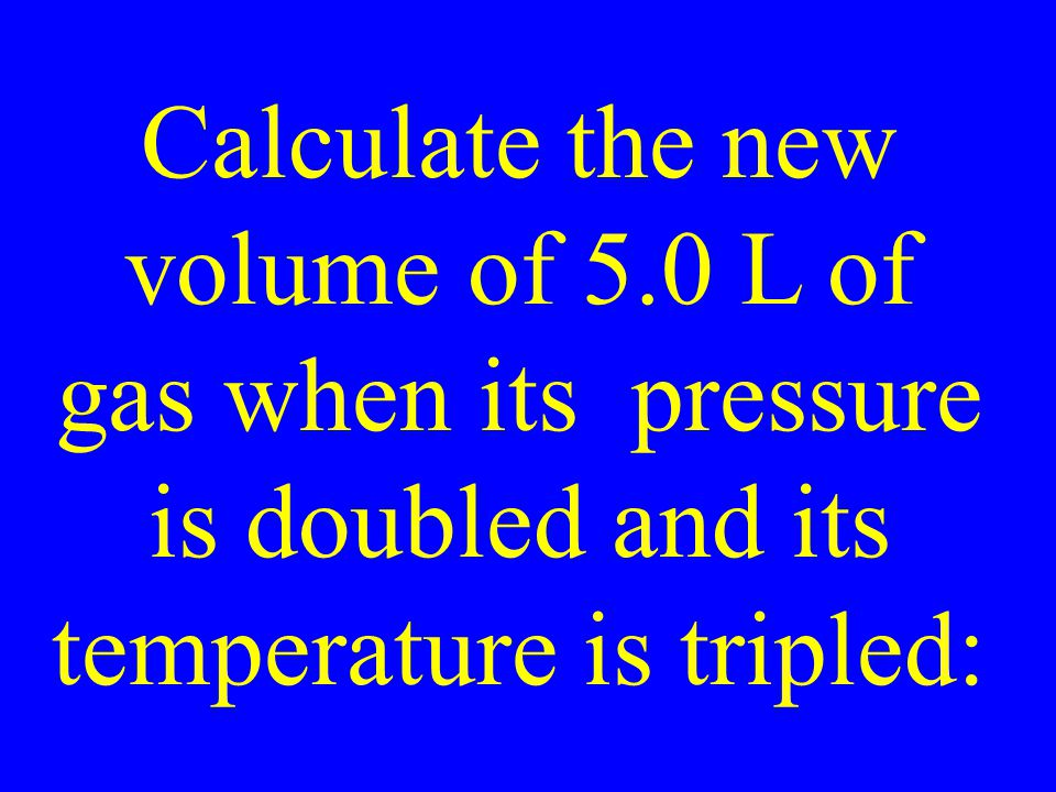 Calculate the new volume of 5.0 L of gas when its pressure is doubled and its temperature is tripled: