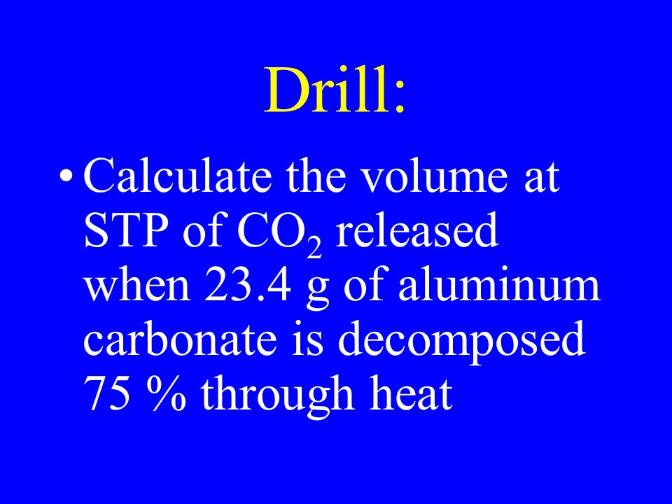 Drill: Calculate the volume at STP of CO 2 released when 23.4 g of aluminum carbonate is decomposed 75 % through heat