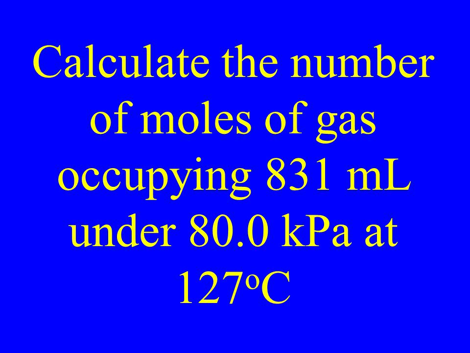 Calculate the number of moles of gas occupying 831 mL under 80.0 kPa at 127 o C