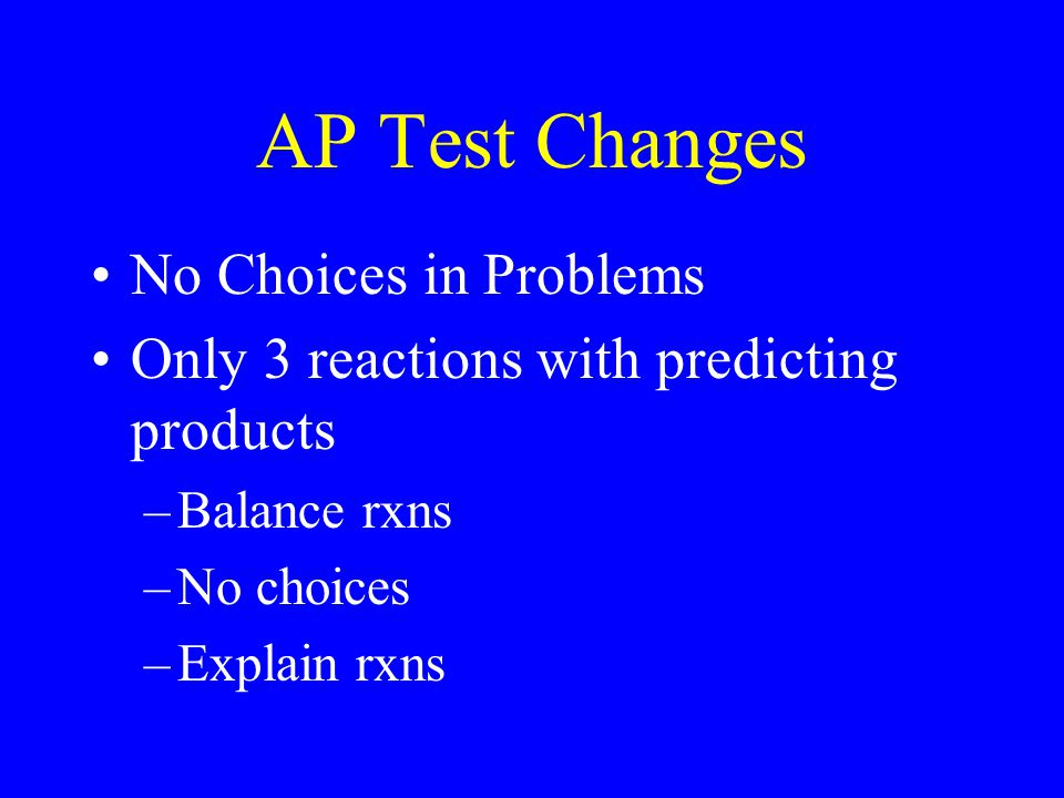 AP Test Changes No Choices in Problems Only 3 reactions with predicting products –Balance rxns –No choices –Explain rxns