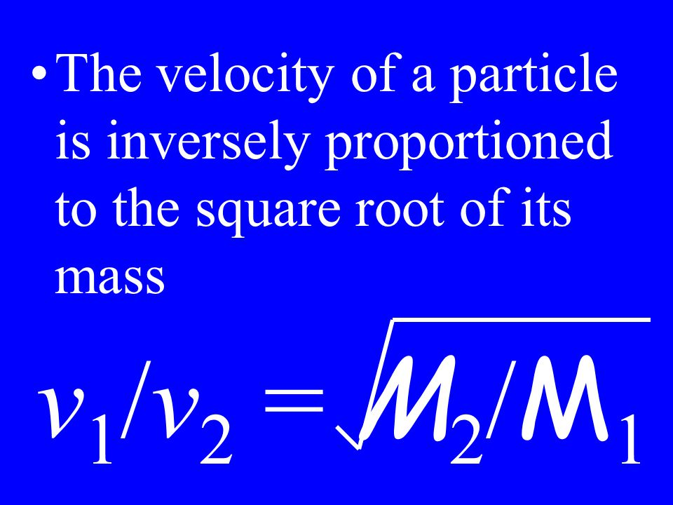 The velocity of a particle is inversely proportioned to the square root of its mass v 1 /v 2 = M 2 / M 1