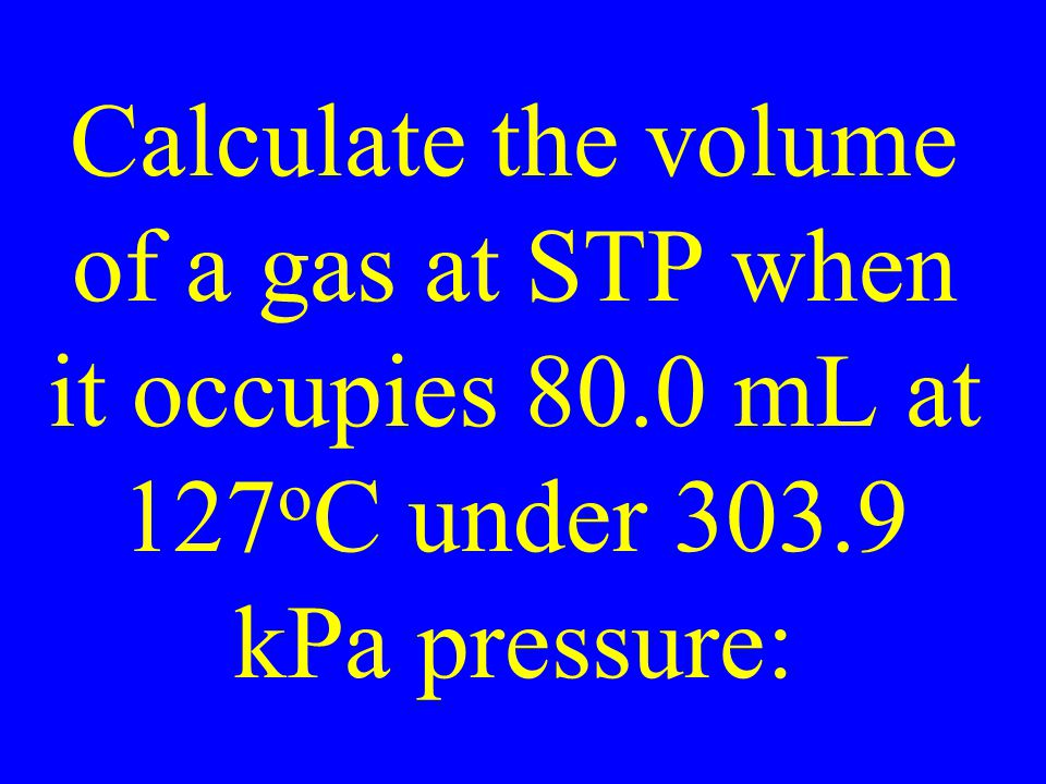 Calculate the volume of a gas at STP when it occupies 80.0 mL at 127 o C under 303.9 kPa pressure: