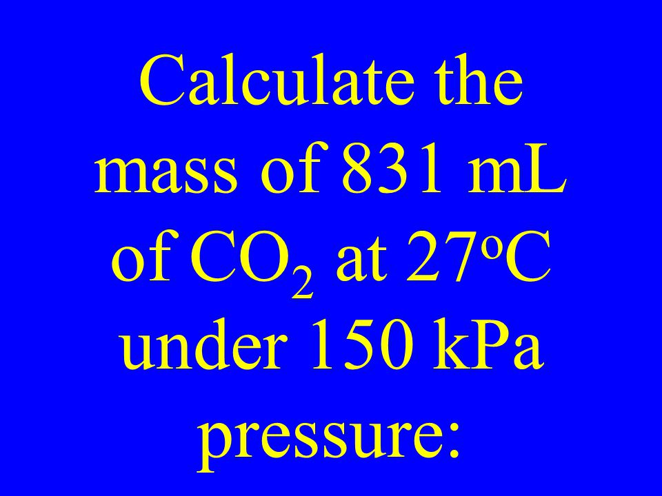 Calculate the mass of 831 mL of CO 2 at 27 o C under 150 kPa pressure: