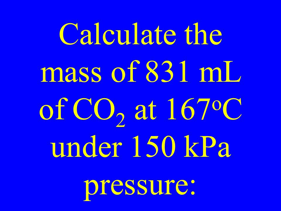 Calculate the mass of 831 mL of CO 2 at 167 o C under 150 kPa pressure: