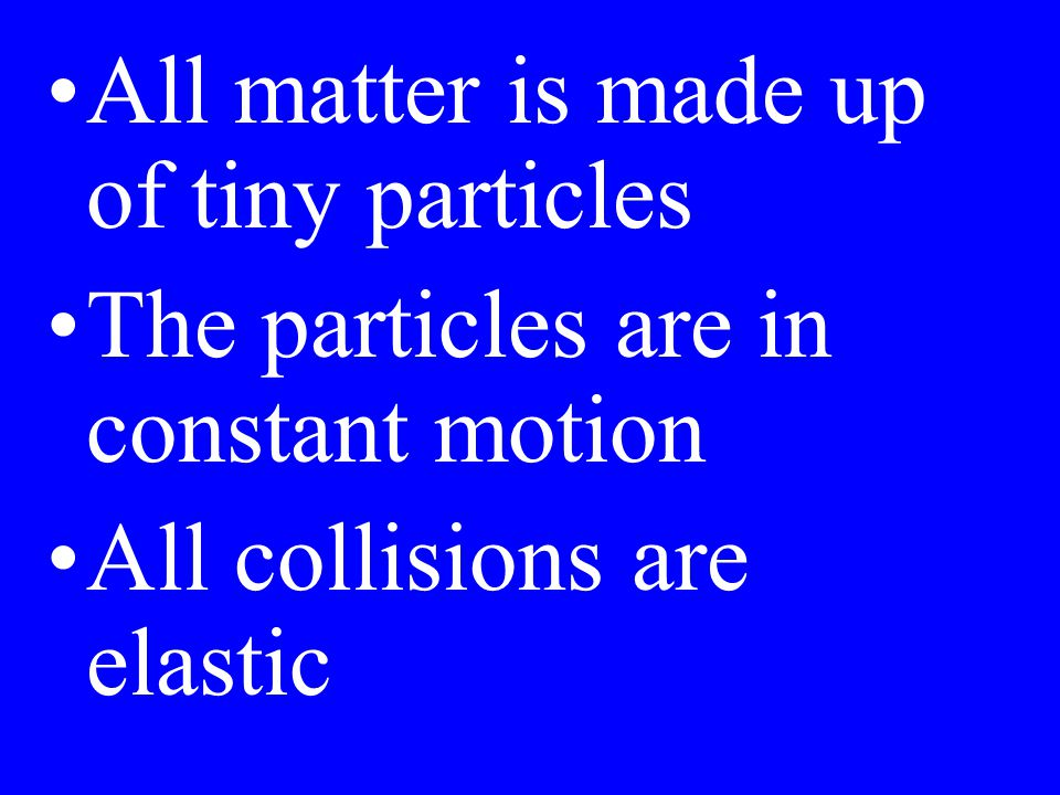 All matter is made up of tiny particles The particles are in constant motion All collisions are elastic
