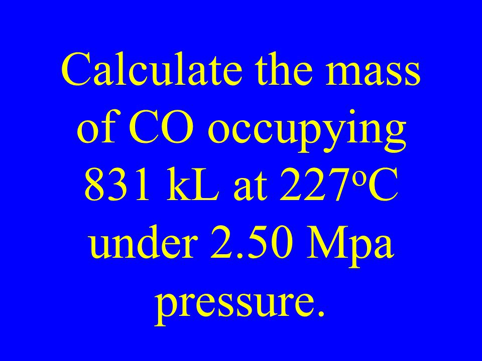 Calculate the mass of CO occupying 831 kL at 227 o C under 2.50 Mpa pressure.