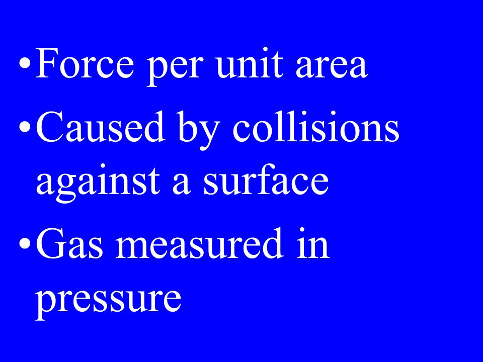 Force per unit area Caused by collisions against a surface Gas measured in pressure