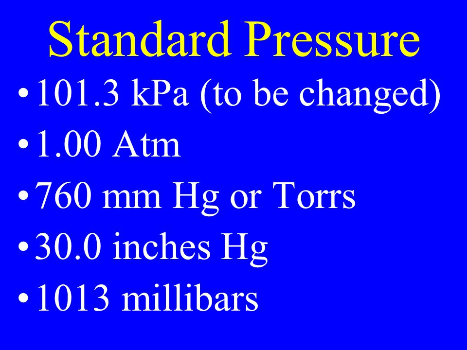 Standard Pressure 101.3 kPa (to be changed) 1.00 Atm 760 mm Hg or Torrs 30.0 inches Hg 1013 millibars