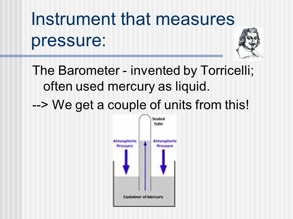 Instrument that measures pressure: The Barometer - invented by Torricelli; often used mercury as liquid.