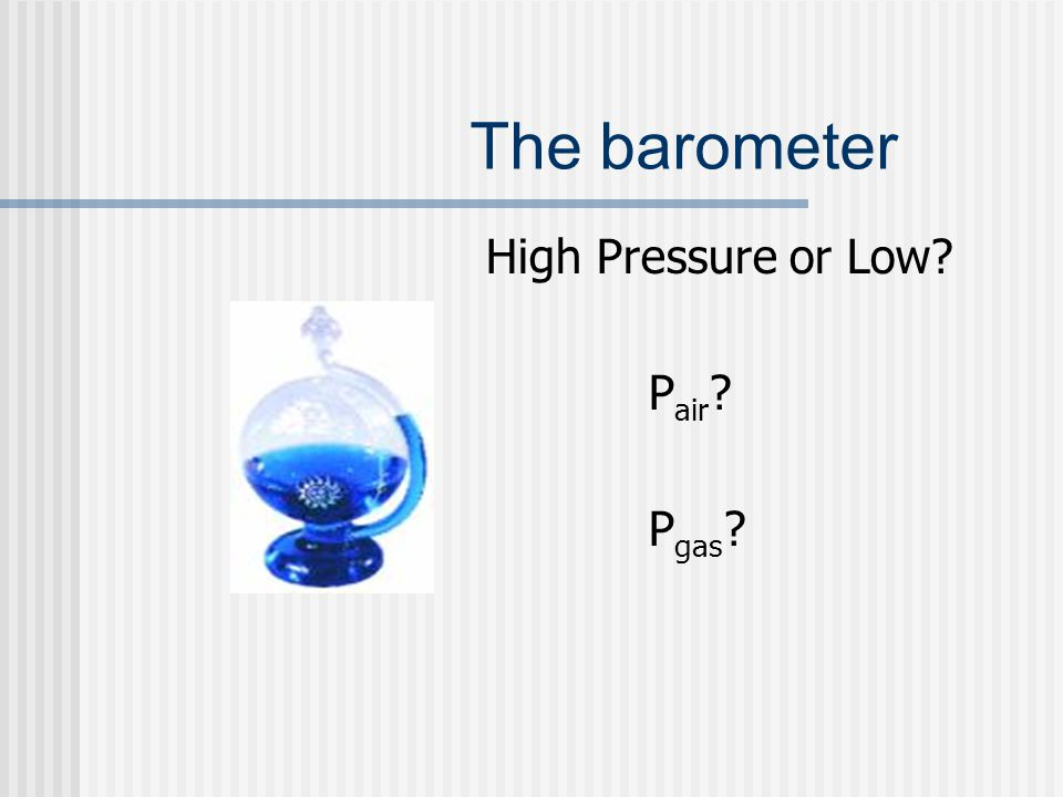 The barometer High Pressure or Low? P air ? P gas ?