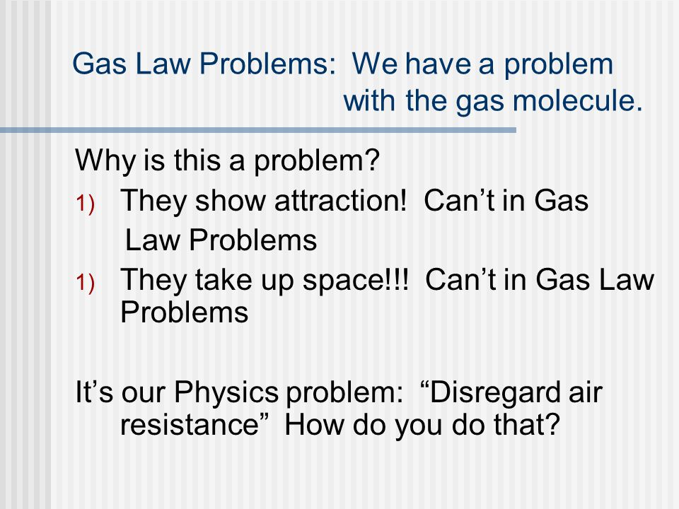 Gas Law Problems: We have a problem with the gas molecule. Why is this a problem? 1) They show attraction! Cant in Gas Law Problems 1) They take up sp