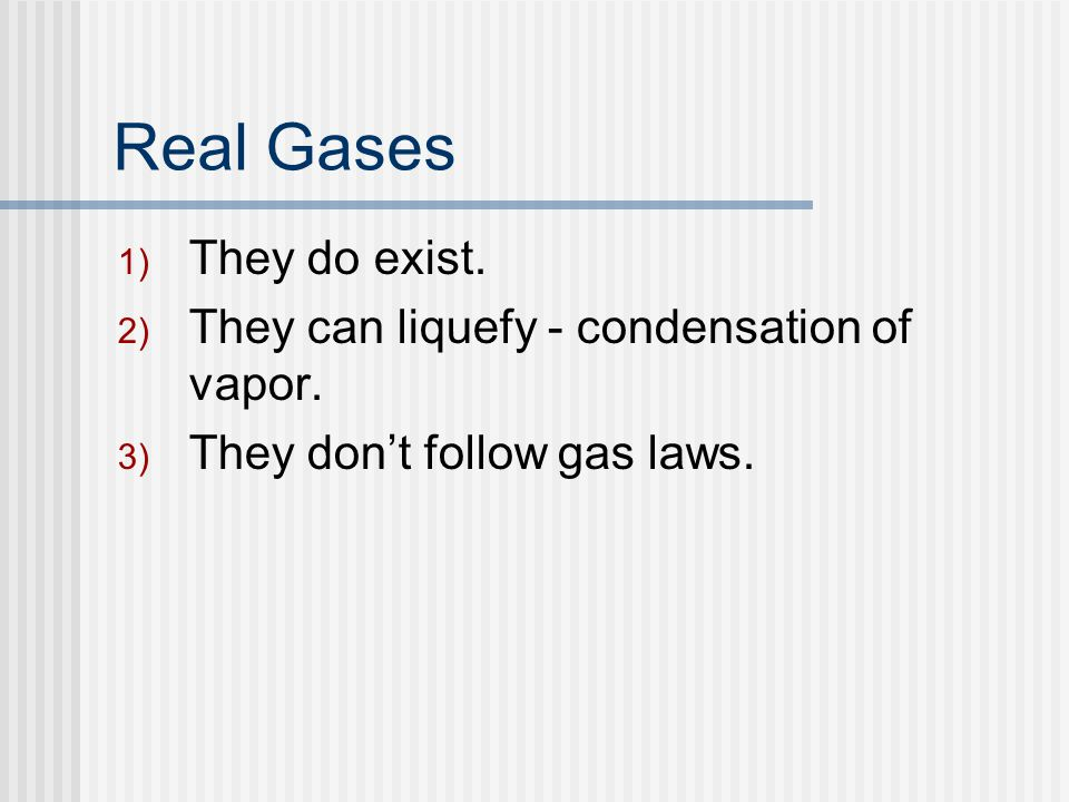 Real Gases 1) They do exist. 2) They can liquefy - condensation of vapor. 3) They dont follow gas laws.