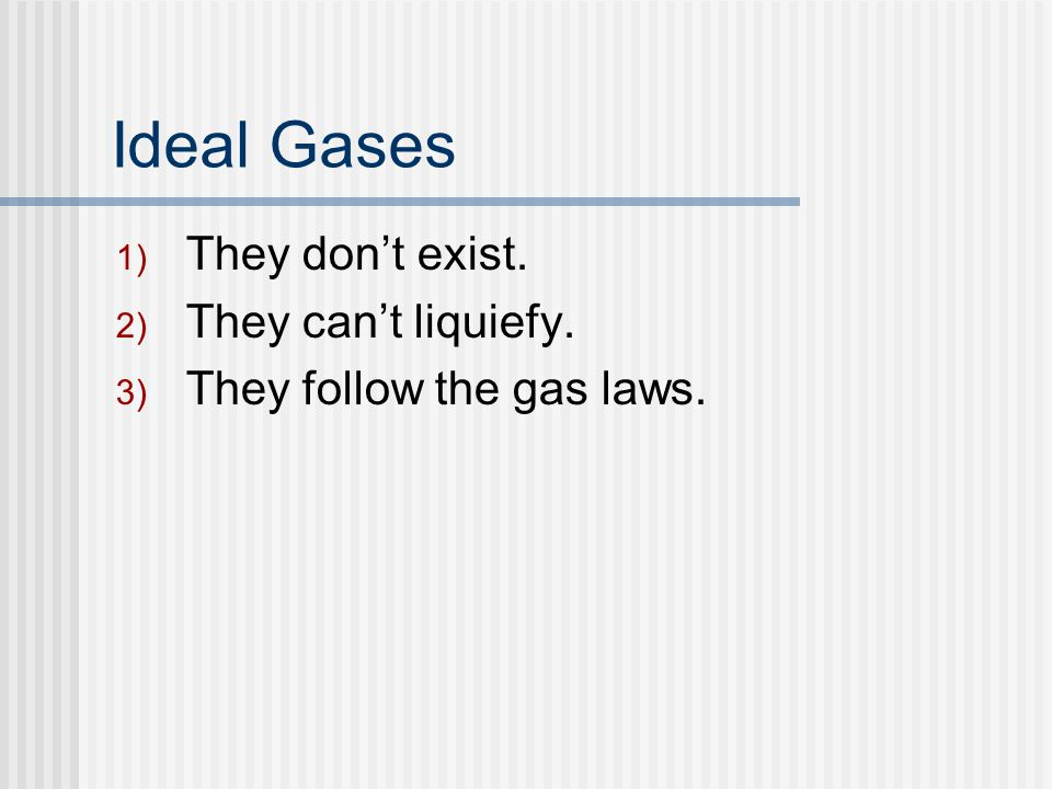 Ideal Gases 1) They dont exist. 2) They cant liquiefy. 3) They follow the gas laws.