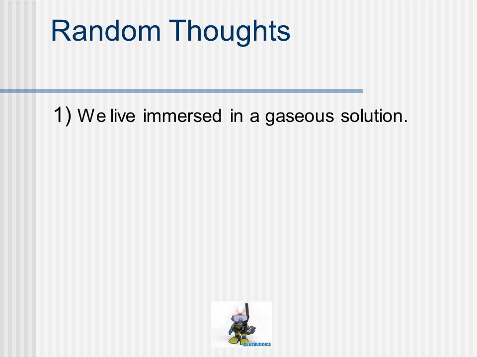 Random Thoughts 1) We live immersed in a gaseous solution.
