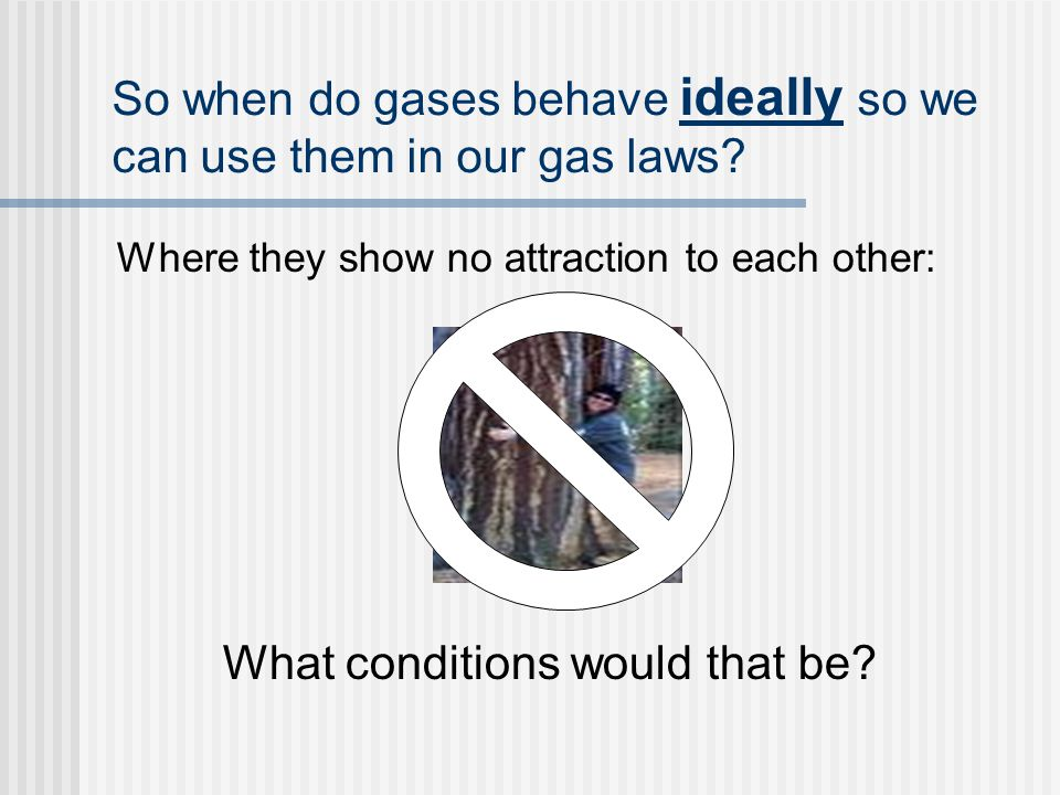 So when do gases behave ideally so we can use them in our gas laws.