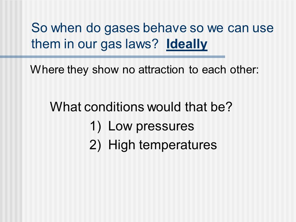 So when do gases behave so we can use them in our gas laws.