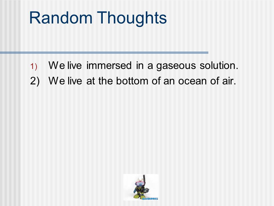 Random Thoughts 1) We live immersed in a gaseous solution. 2) We live at the bottom of an ocean of air.