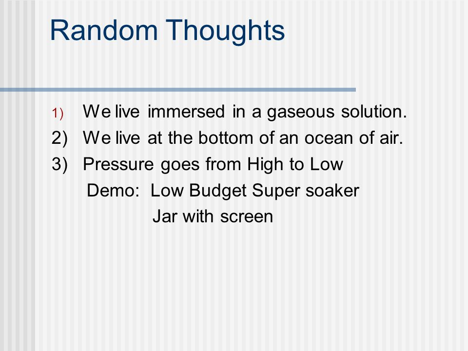 Random Thoughts 1) We live immersed in a gaseous solution. 2) We live at the bottom of an ocean of air. 3) Pressure goes from High to Low Demo: Low Bu