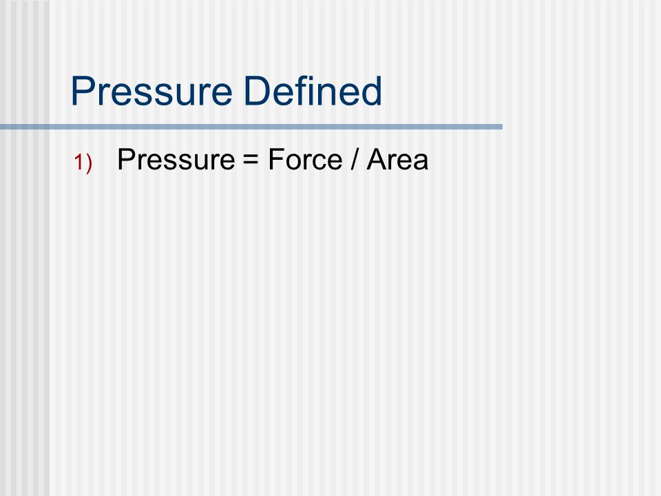 Pressure Defined 1) Pressure = Force / Area