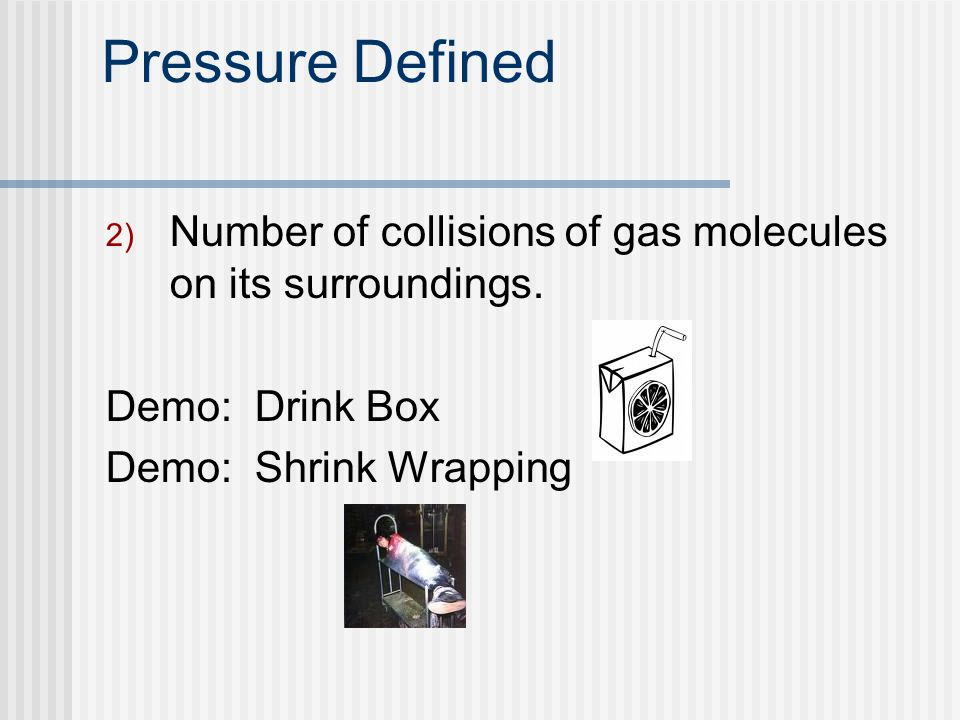 Pressure Defined 2) Number of collisions of gas molecules on its surroundings. Demo: Drink Box Demo: Shrink Wrapping