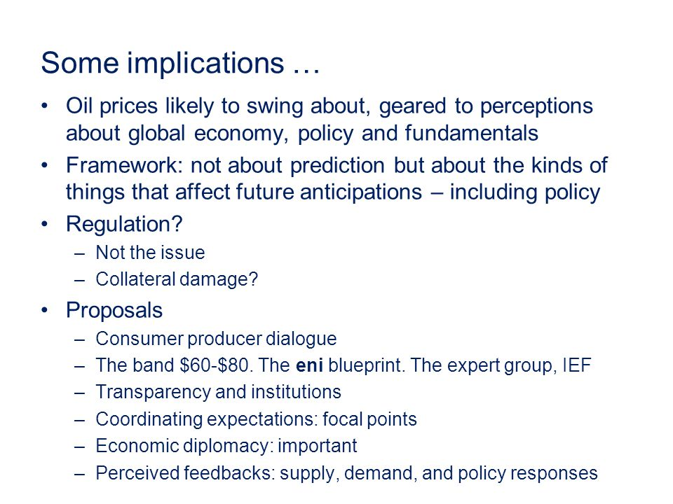 Some implications … Oil prices likely to swing about, geared to perceptions about global economy, policy and fundamentals Framework: not about prediction but about the kinds of things that affect future anticipations – including policy Regulation.