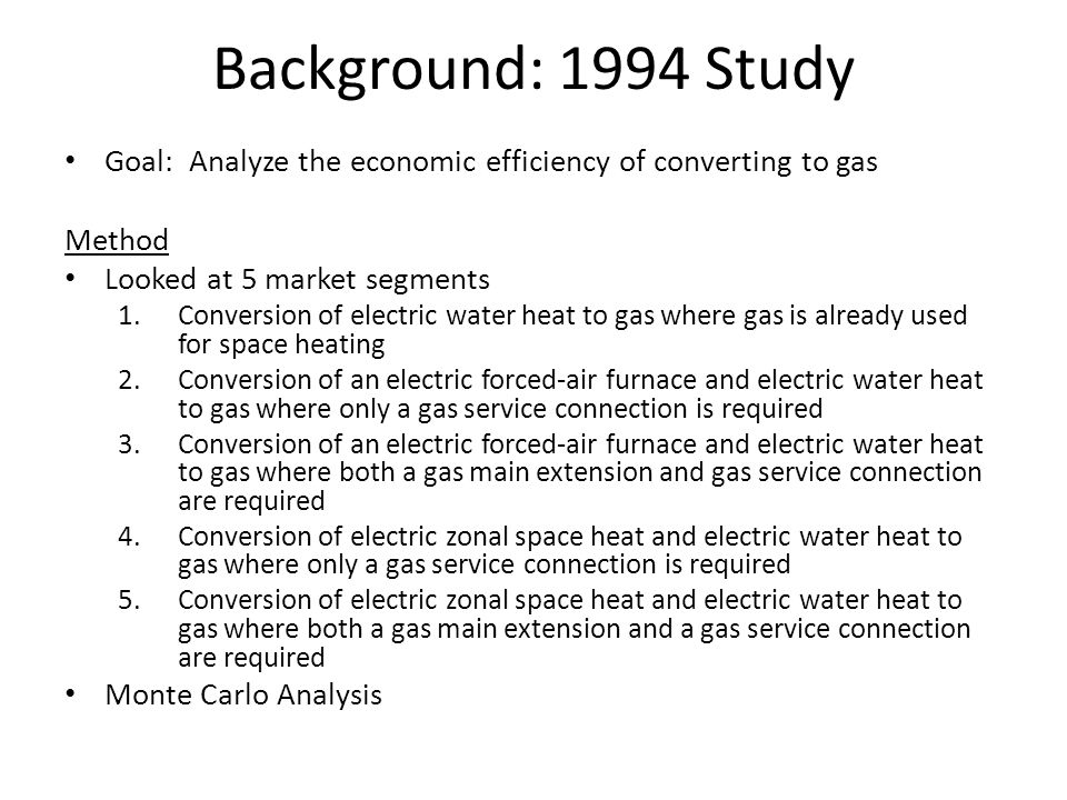 Background: 1994 Study Goal: Analyze the economic efficiency of converting to gas Method Looked at 5 market segments 1.Conversion of electric water heat to gas where gas is already used for space heating 2.Conversion of an electric forced-air furnace and electric water heat to gas where only a gas service connection is required 3.Conversion of an electric forced-air furnace and electric water heat to gas where both a gas main extension and gas service connection are required 4.Conversion of electric zonal space heat and electric water heat to gas where only a gas service connection is required 5.Conversion of electric zonal space heat and electric water heat to gas where both a gas main extension and a gas service connection are required Monte Carlo Analysis
