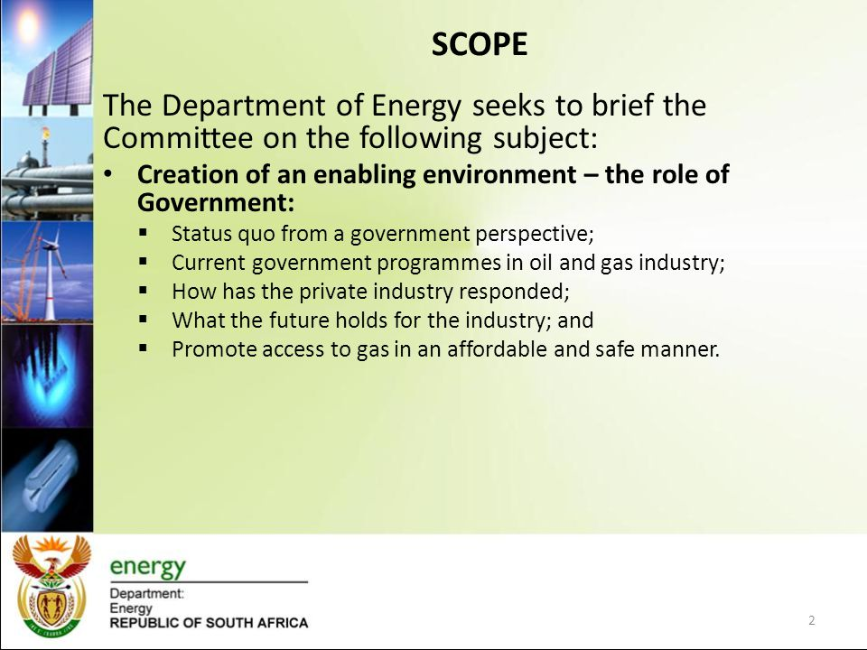 SCOPE The Department of Energy seeks to brief the Committee on the following subject: Creation of an enabling environment – the role of Government: Status quo from a government perspective; Current government programmes in oil and gas industry; How has the private industry responded; What the future holds for the industry; and Promote access to gas in an affordable and safe manner.