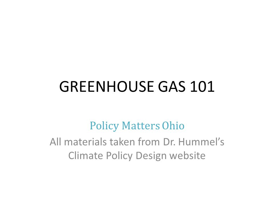 GREENHOUSE GAS 101 Policy Matters Ohio All materials taken from Dr.