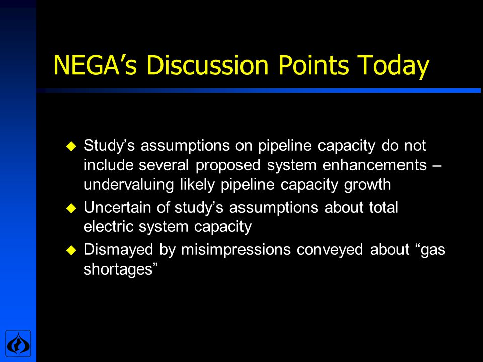 NEGAs Discussion Points Today u Studys assumptions on pipeline capacity do not include several proposed system enhancements – undervaluing likely pipeline capacity growth u Uncertain of studys assumptions about total electric system capacity u Dismayed by misimpressions conveyed about gas shortages