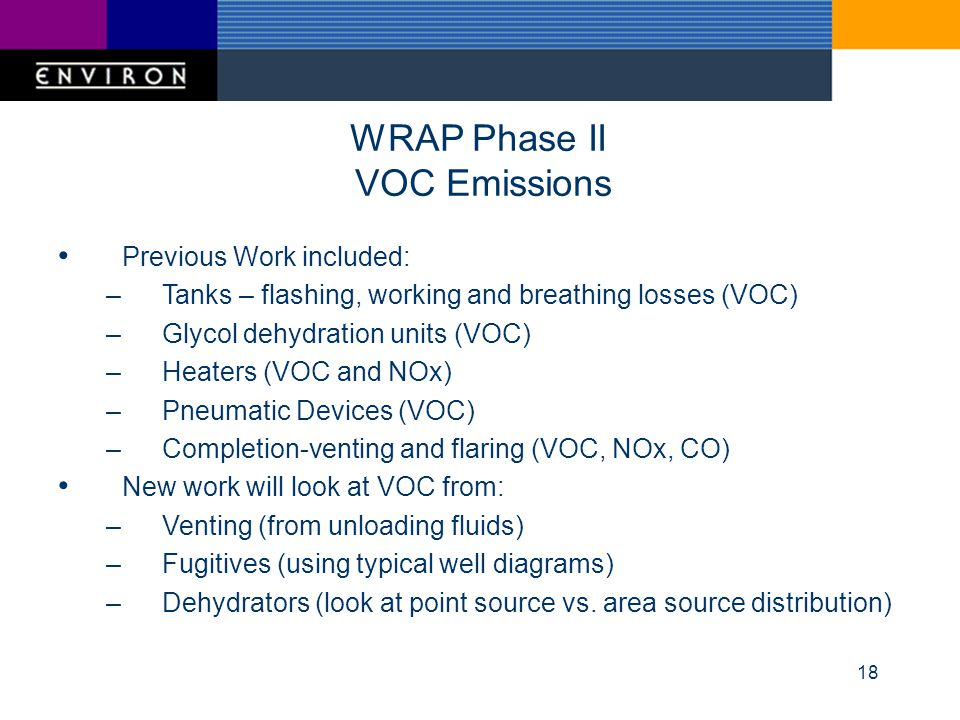 18 WRAP Phase II VOC Emissions Previous Work included: –Tanks – flashing, working and breathing losses (VOC) –Glycol dehydration units (VOC) –Heaters (VOC and NOx) –Pneumatic Devices (VOC) –Completion-venting and flaring (VOC, NOx, CO) New work will look at VOC from: –Venting (from unloading fluids) –Fugitives (using typical well diagrams) –Dehydrators (look at point source vs.