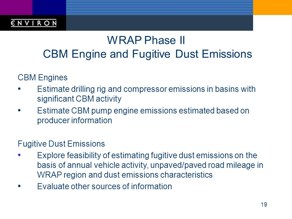 19 WRAP Phase II CBM Engine and Fugitive Dust Emissions CBM Engines Estimate drilling rig and compressor emissions in basins with significant CBM acti