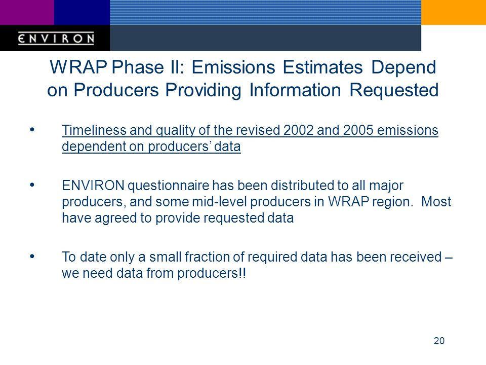 20 WRAP Phase II: Emissions Estimates Depend on Producers Providing Information Requested Timeliness and quality of the revised 2002 and 2005 emissions dependent on producers data ENVIRON questionnaire has been distributed to all major producers, and some mid-level producers in WRAP region.