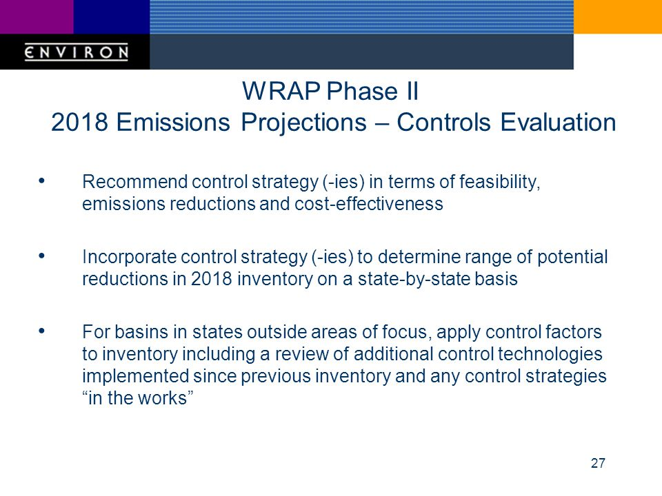 27 WRAP Phase II 2018 Emissions Projections – Controls Evaluation Recommend control strategy (-ies) in terms of feasibility, emissions reductions and cost-effectiveness Incorporate control strategy (-ies) to determine range of potential reductions in 2018 inventory on a state-by-state basis For basins in states outside areas of focus, apply control factors to inventory including a review of additional control technologies implemented since previous inventory and any control strategies in the works